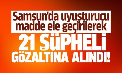 Samsun'da uyuşturucu operasyonu 21 gözaltı!