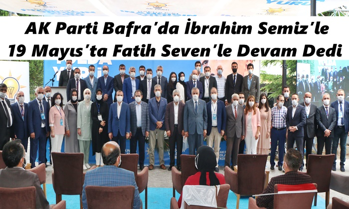 AK Parti Bafra'da İbrahim Semiz'le,19 Mayıs'ta Fatih Seven'le Devam Dedi
