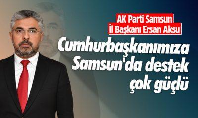 Aksu: Cumhurbaşkanımıza Samsun'da destek çok güçlü