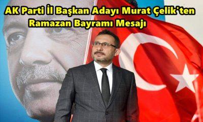 AK Parti İl Başkan Adayı Murat Çelik'ten Ramazan Bayramı Mesajı