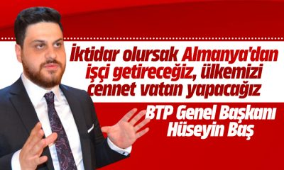 BTP Genel Başkanı Hüseyin Baş: İktidar olursak Almanya'dan işçi getireceğiz