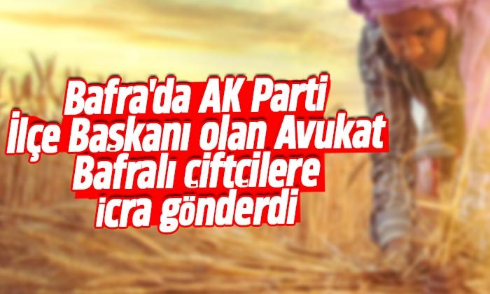 Bafra'da AK Parti İlçe Başkanı olan Avukat Bafralı çiftçilere icra gönderdi