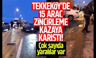 Tekkeköy'de 15 araç zincirleme kazaya karıştı!
