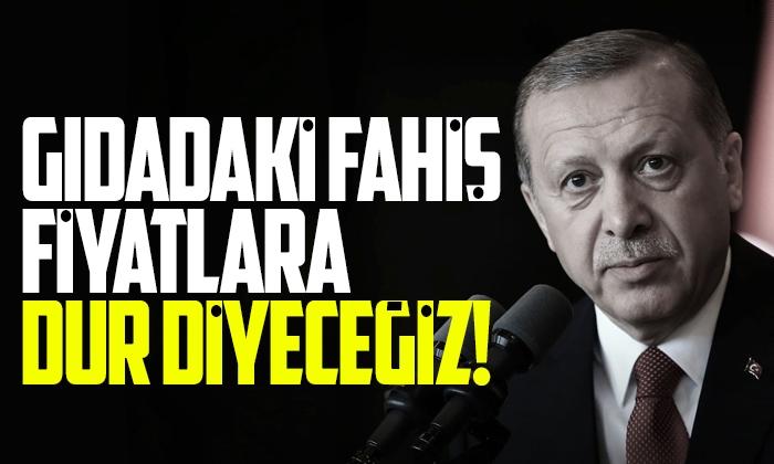 Erdoğan: Gıdada fahiş fiyat artışına dur diyeceğiz