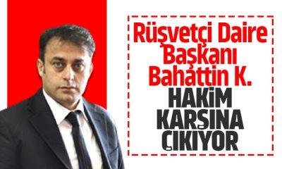 Rüşvetçi Daire Başkanı Bahattin K. Hakim karşısına çıkıyor!