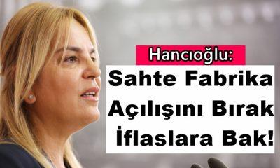 """Hancıoğlu: """"Sahte Fabrika Açılışını Bırak, İflaslara Bak!"""""""