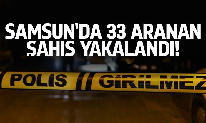 Samsun'da 33 aranan şahıs yakalandı