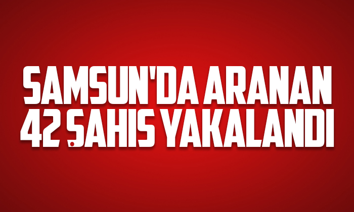 Samsun'da 42 aranan şahıs yakalandı