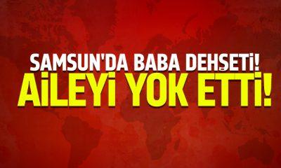 Samsun'da Baba dehşeti aileyi yok etti!