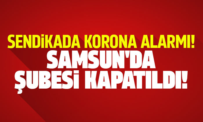 Samsun'da sendikada korona alarmı!