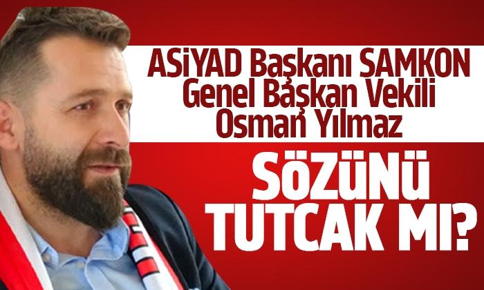 ASİYAD Başkanı SAMKON Genel Başkan Vekili Osman Yılmaz sözünü tutacak mı?