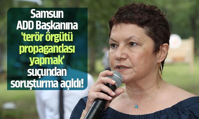 Samsun ADD Başkanına 'terör örgütü propagandası yapmak' suçundan soruşturma açıldı!
