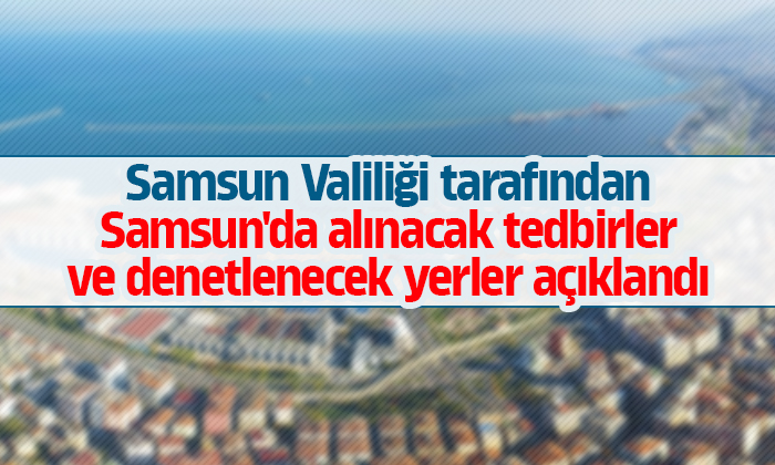 Samsun Valiliği tarafından Samsun'da alınacak tedbirler ve denetlenecek yerler açıklandı