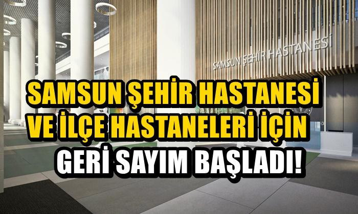 Samsun Şehir Hastanesi ve İlçe Hastaneleri İçin Geri Sayım Başladı!