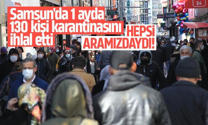 Samsun'da 1 ayda 130 kişi karantinasını ihlal etti