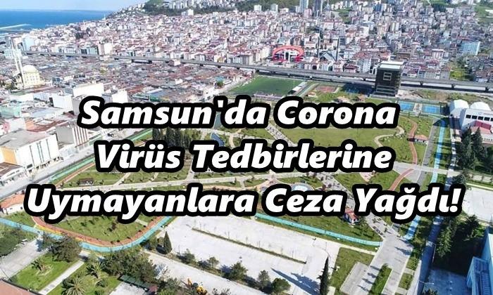 Samsun'da Corona Virüs Tedbirlerine Uymayanlara Ceza Yağdı!