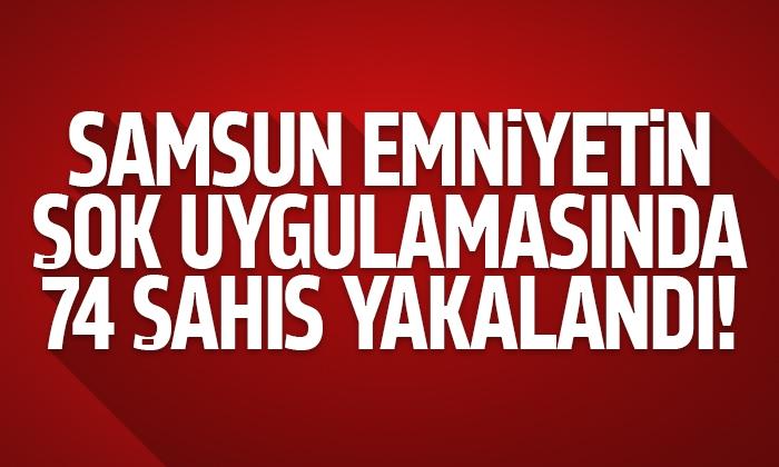 Samsun'da Emniyetin şok uygulamalarında aranan 74 şahıs tespit edildi