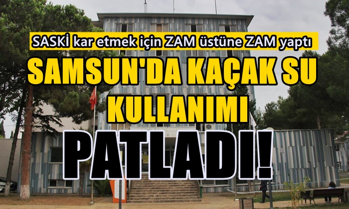 Samsun'da Kaçak Su Kullanımı Patladı!