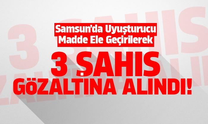 Samsun'da Uyuşturucu madde ele geçirilerek 3 şahıs gözaltına alındı