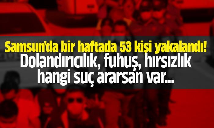 Samsun'da bir haftada 53 şahıs yakalandı