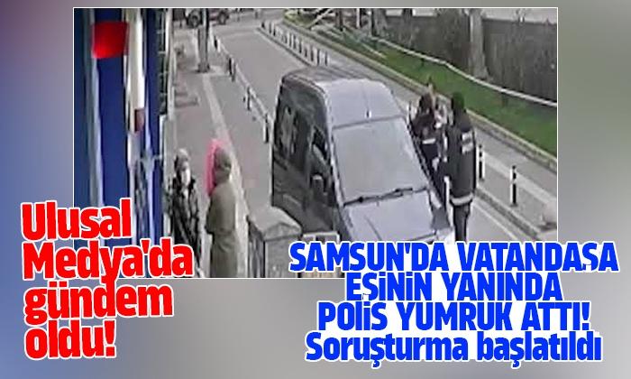 Samsun'da Vatandaşa Eşinin Yanında Yumruk Atan Polise Soruşturma