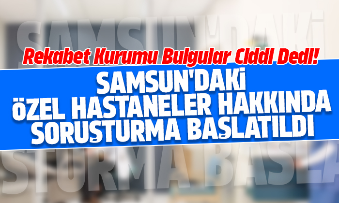 Samsun'daki özel hastaneler hakkında soruşturma başlatıldı
