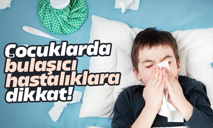 Çocuklarda bulaşıcı hastalıklara dikkat!