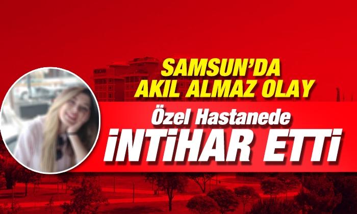 Samsun'da Özel Hastanede İnanılmaz İntihar