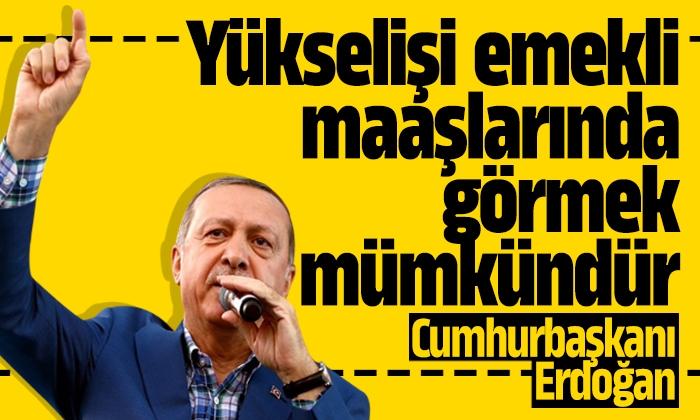 Erdoğan: Yükselişi emekli maaşlarında görmek mümkündür