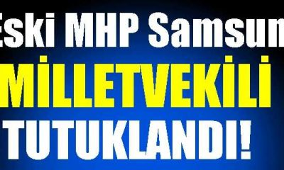 Eski MHP Samsun Milletvekili Tutuklandı!