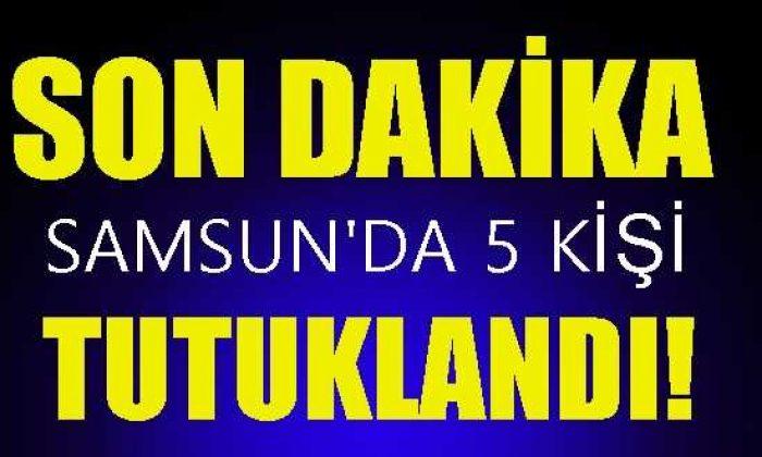 Samsun'da Gözaltına Alınan 12 Zanlıdan 5'i Tutuklandı!