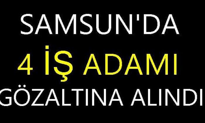 Samsun'da 4 İş Adamı Gözaltına Alındı!