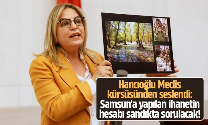 Hancıoğlu: Samsun'a yapılan ihanetin hesabı sandıkta sorulacak!