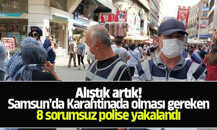 Samsun'da karantinada olması gereken 8 sorumsuz polise yakalandı