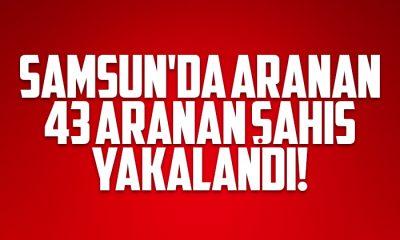 Samsun'da 43 aranan şahıs yakalandı