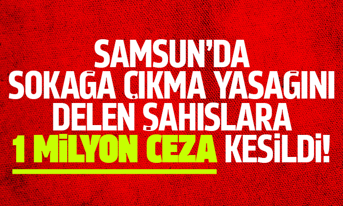 Samsun'da sokağa çıkma yasağında 1 milyon tl ceza kesildi