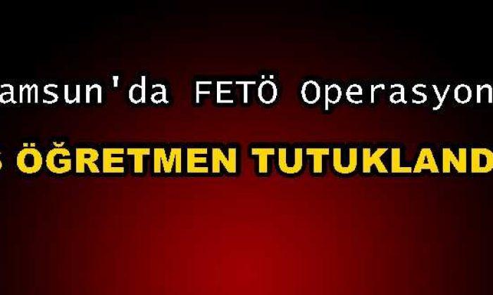 Samsun'da 6 Öğretmen FETÖ'den Tutuklandı