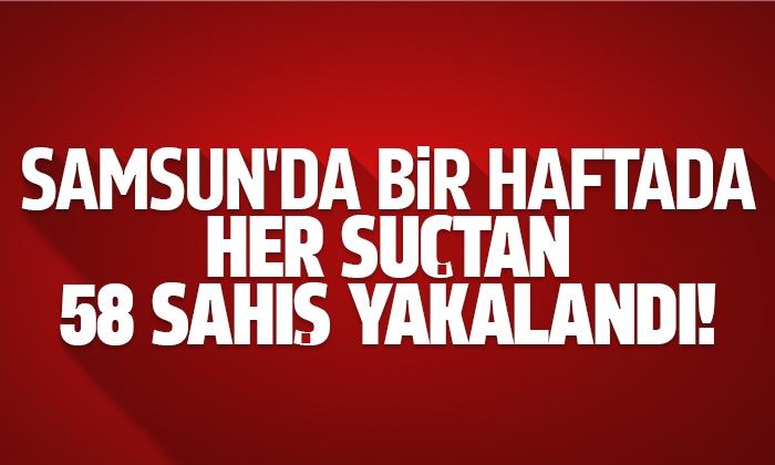 Samsun'da bir haftada 58 şahıs yakalandı